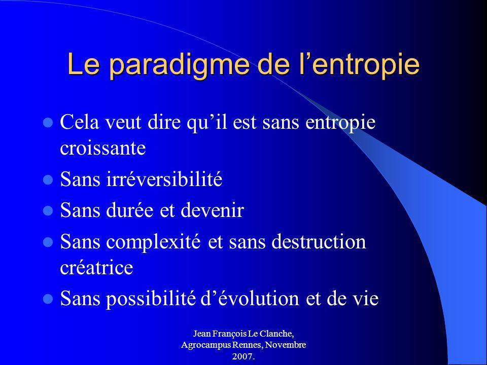 Jean François Le Clanche, Agrocampus Rennes, Novembre 2007. Le paradigme de lentropie Cela veut dire quil est sans entropie croissante Sans irréversib
