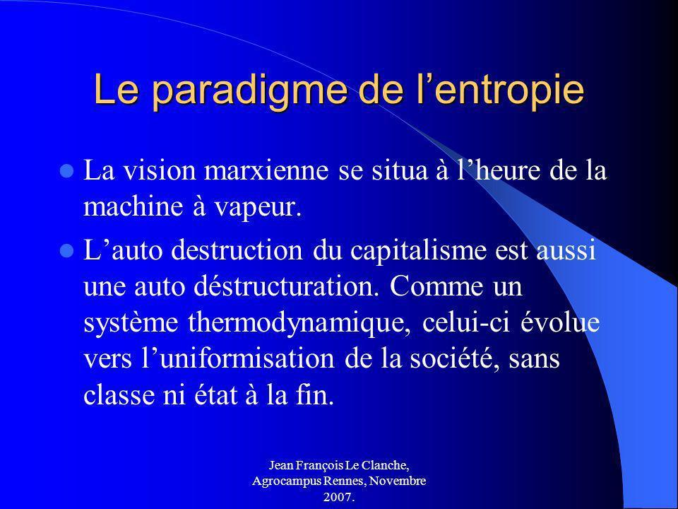 Jean François Le Clanche, Agrocampus Rennes, Novembre 2007. Le paradigme de lentropie La vision marxienne se situa à lheure de la machine à vapeur. La