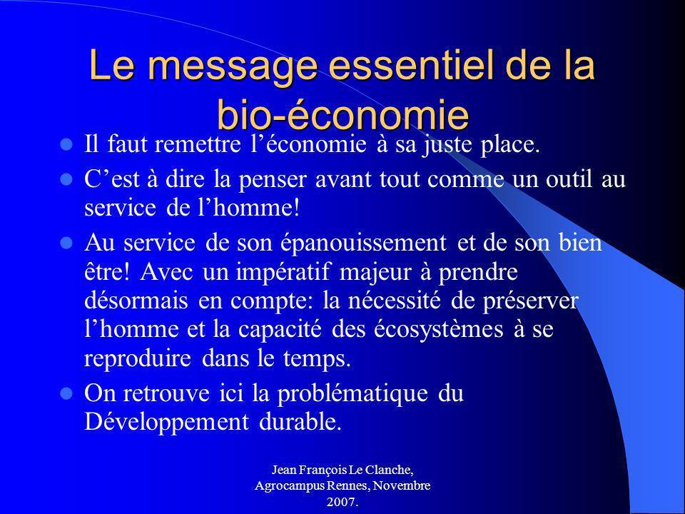 Jean François Le Clanche, Agrocampus Rennes, Novembre 2007. Le message essentiel de la bio-économie Il faut remettre léconomie à sa juste place. Cest