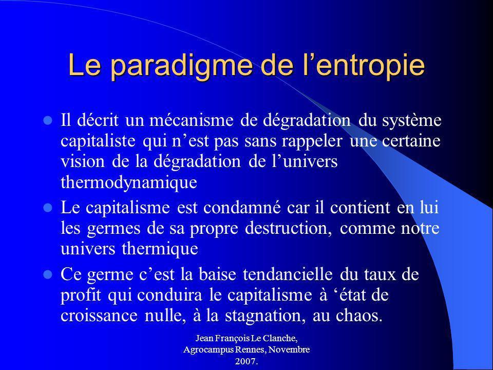 Jean François Le Clanche, Agrocampus Rennes, Novembre 2007. Le paradigme de lentropie Il décrit un mécanisme de dégradation du système capitaliste qui