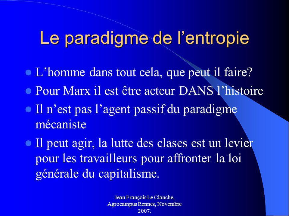 Jean François Le Clanche, Agrocampus Rennes, Novembre 2007. Le paradigme de lentropie Lhomme dans tout cela, que peut il faire? Pour Marx il est être