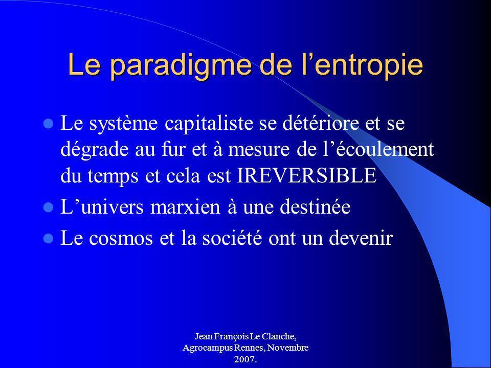 Jean François Le Clanche, Agrocampus Rennes, Novembre 2007. Le paradigme de lentropie Le système capitaliste se détériore et se dégrade au fur et à me