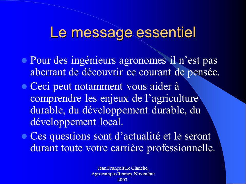 Jean François Le Clanche, Agrocampus Rennes, Novembre 2007. Le message essentiel Pour des ingénieurs agronomes il nest pas aberrant de découvrir ce co