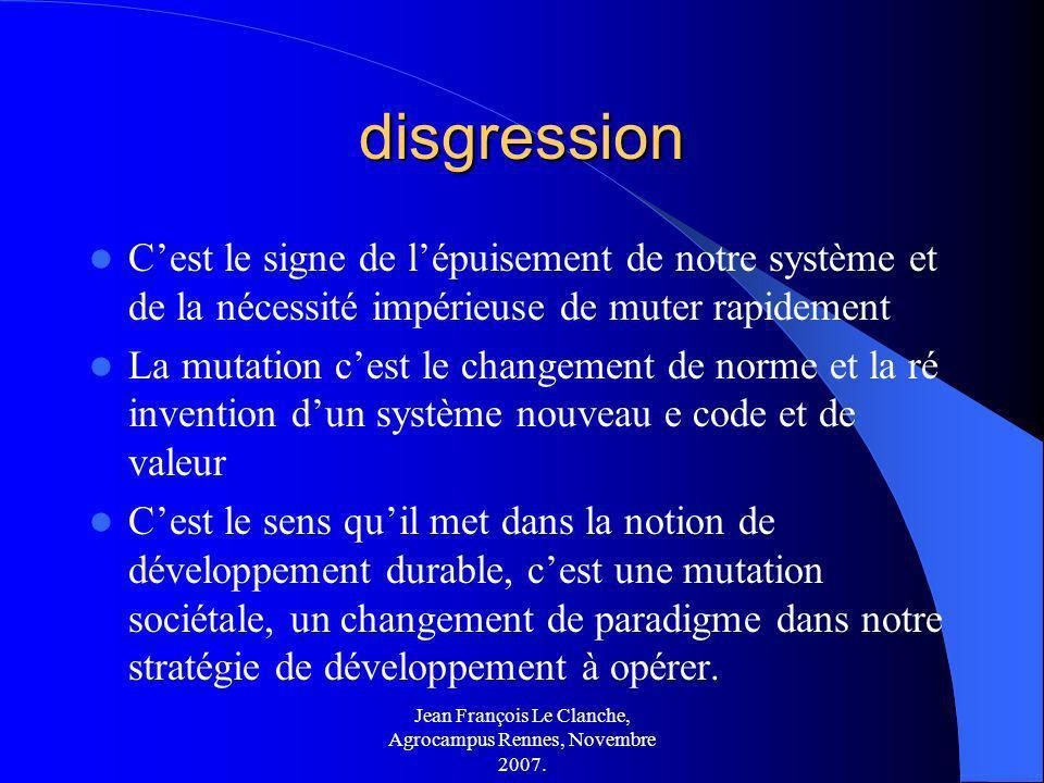 Jean François Le Clanche, Agrocampus Rennes, Novembre 2007. disgression Cest le signe de lépuisement de notre système et de la nécessité impérieuse de