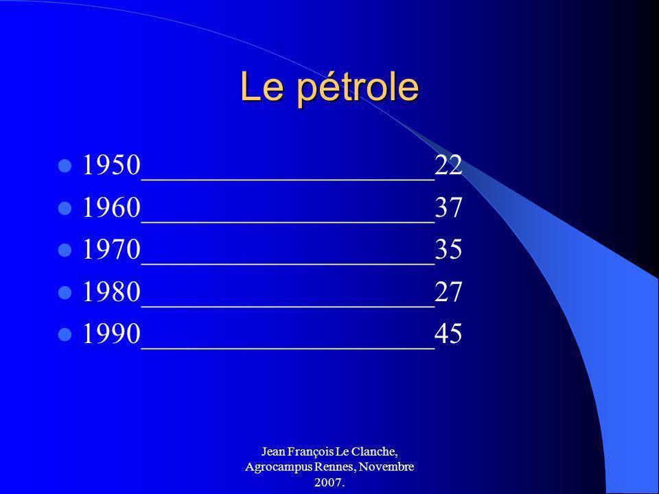 Jean François Le Clanche, Agrocampus Rennes, Novembre 2007. Le pétrole 1950____________________22 1960____________________37 1970____________________3