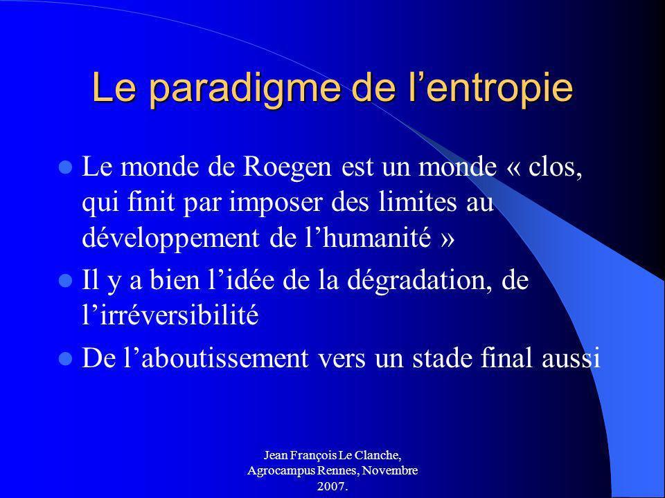 Jean François Le Clanche, Agrocampus Rennes, Novembre 2007. Le paradigme de lentropie Le monde de Roegen est un monde « clos, qui finit par imposer de