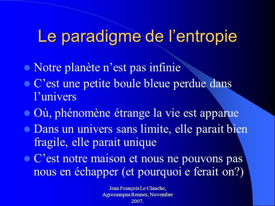 Jean François Le Clanche, Agrocampus Rennes, Novembre 2007. Le paradigme de lentropie Notre planète nest pas infinie Cest une petite boule bleue perdu