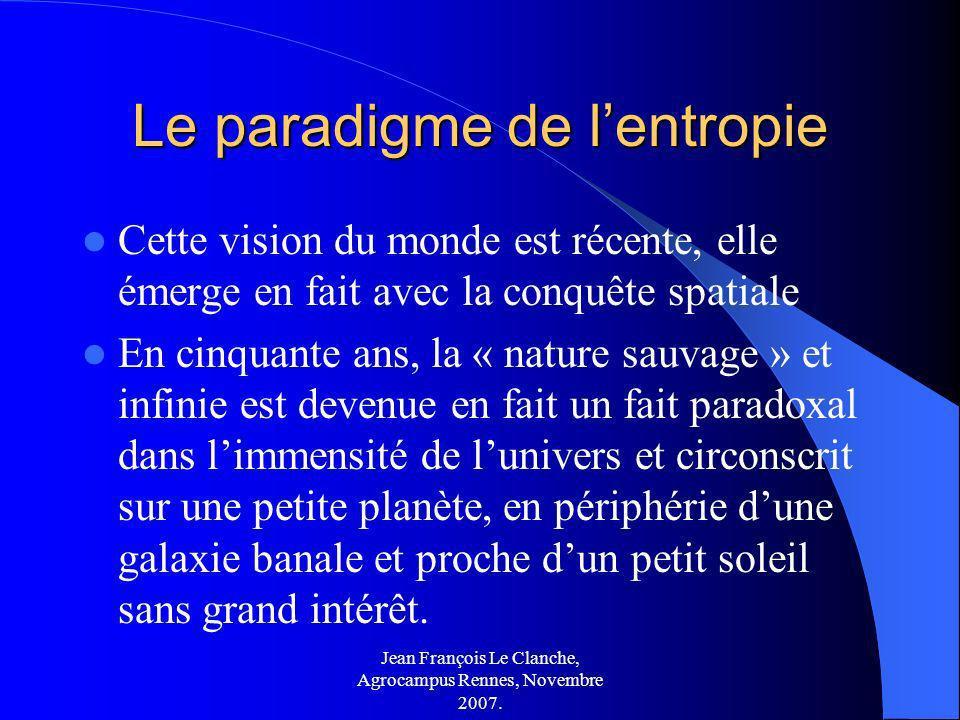 Jean François Le Clanche, Agrocampus Rennes, Novembre 2007. Le paradigme de lentropie Cette vision du monde est récente, elle émerge en fait avec la c