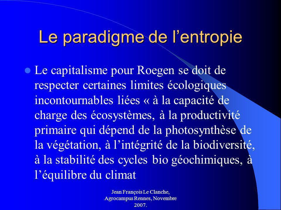 Jean François Le Clanche, Agrocampus Rennes, Novembre 2007. Le paradigme de lentropie Le capitalisme pour Roegen se doit de respecter certaines limite