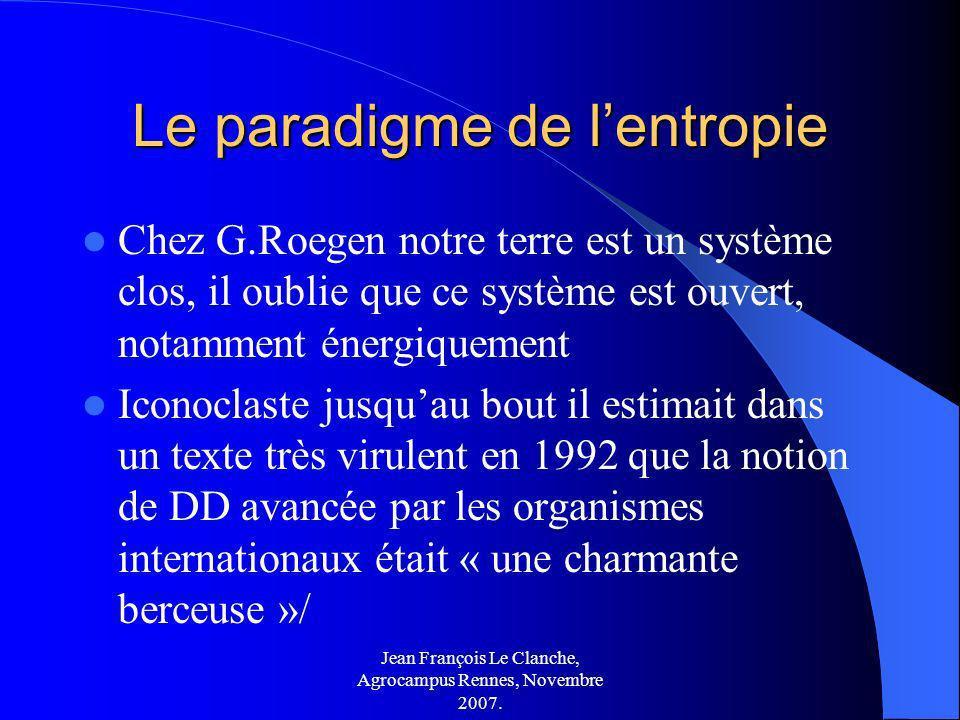 Jean François Le Clanche, Agrocampus Rennes, Novembre 2007. Le paradigme de lentropie Chez G.Roegen notre terre est un système clos, il oublie que ce