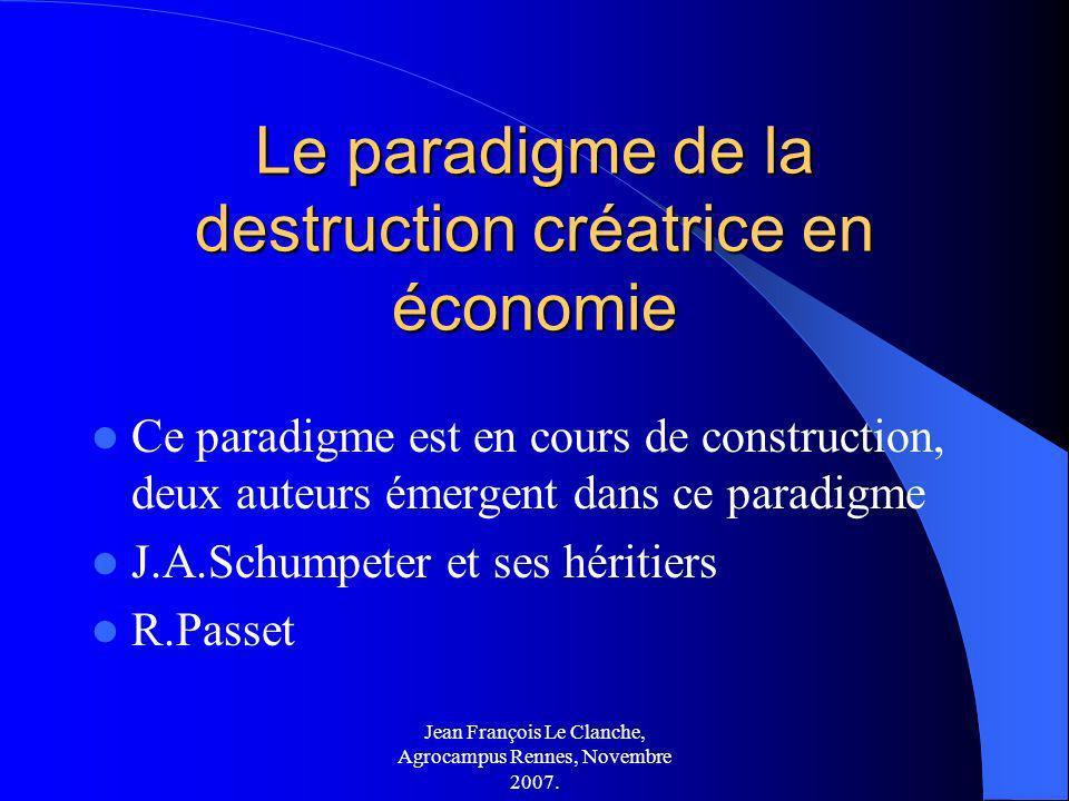 Jean François Le Clanche, Agrocampus Rennes, Novembre 2007. Le paradigme de la destruction créatrice en économie Ce paradigme est en cours de construc