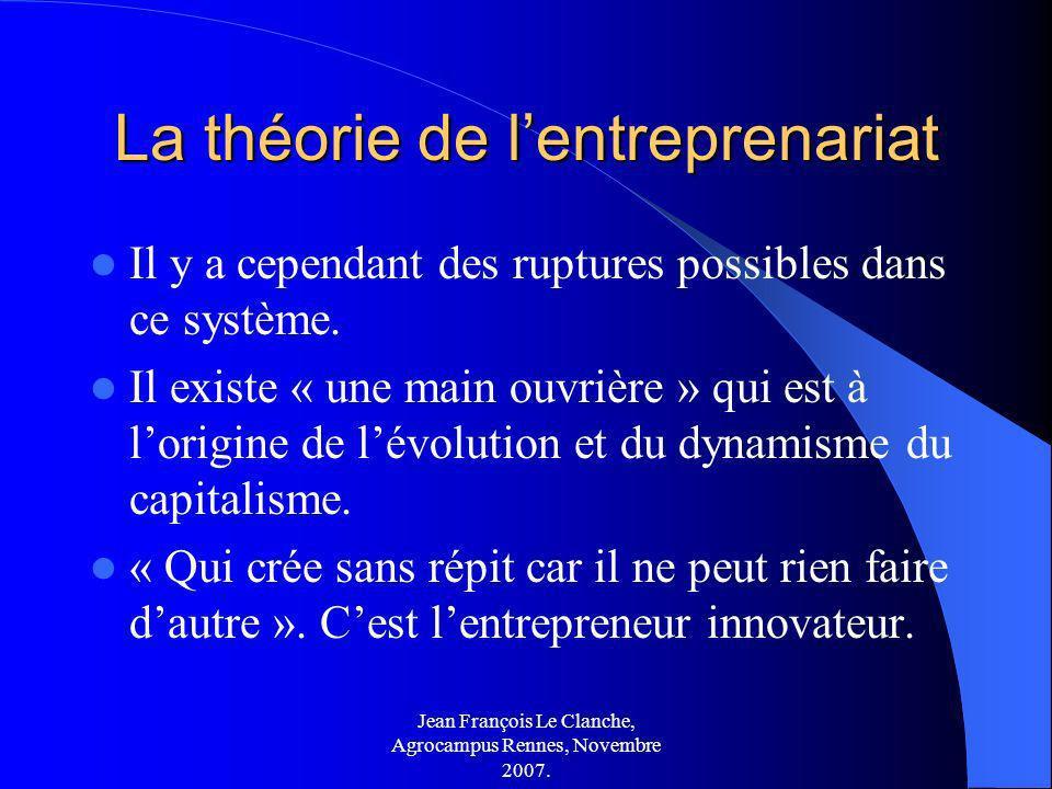 Jean François Le Clanche, Agrocampus Rennes, Novembre 2007. La théorie de lentreprenariat Il y a cependant des ruptures possibles dans ce système. Il