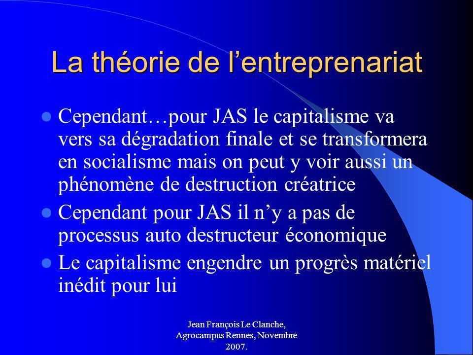 Jean François Le Clanche, Agrocampus Rennes, Novembre 2007. La théorie de lentreprenariat Cependant…pour JAS le capitalisme va vers sa dégradation fin