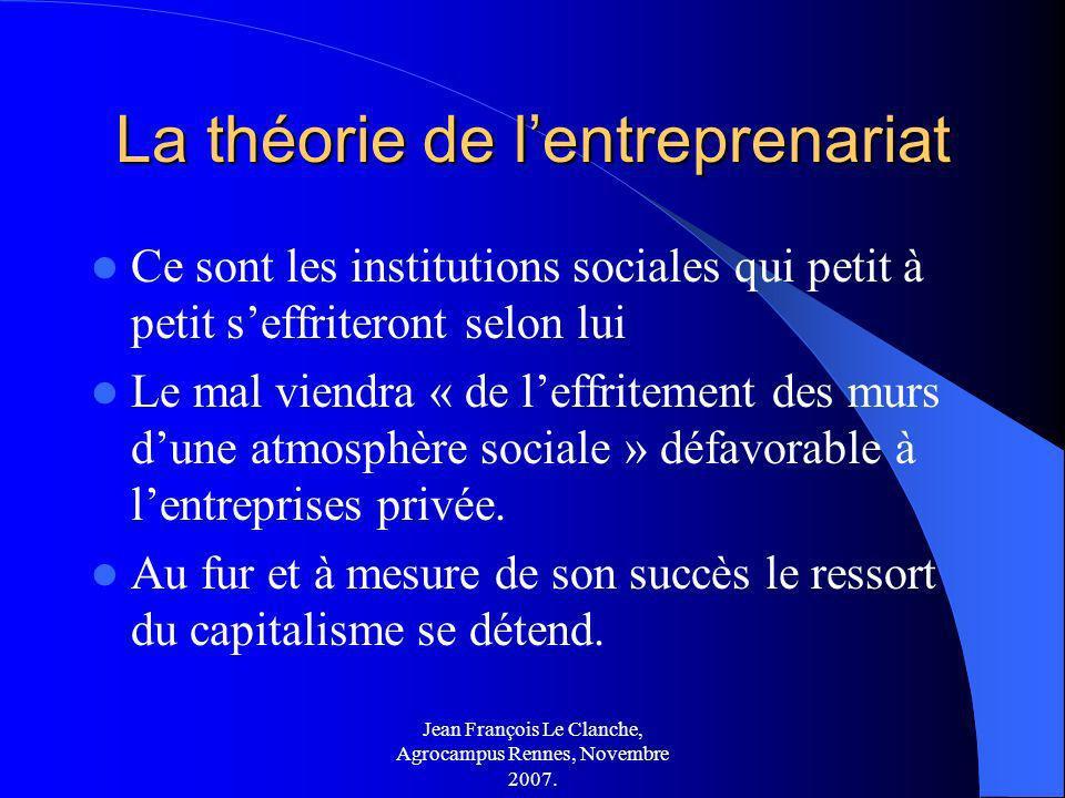 Jean François Le Clanche, Agrocampus Rennes, Novembre 2007. La théorie de lentreprenariat Ce sont les institutions sociales qui petit à petit seffrite