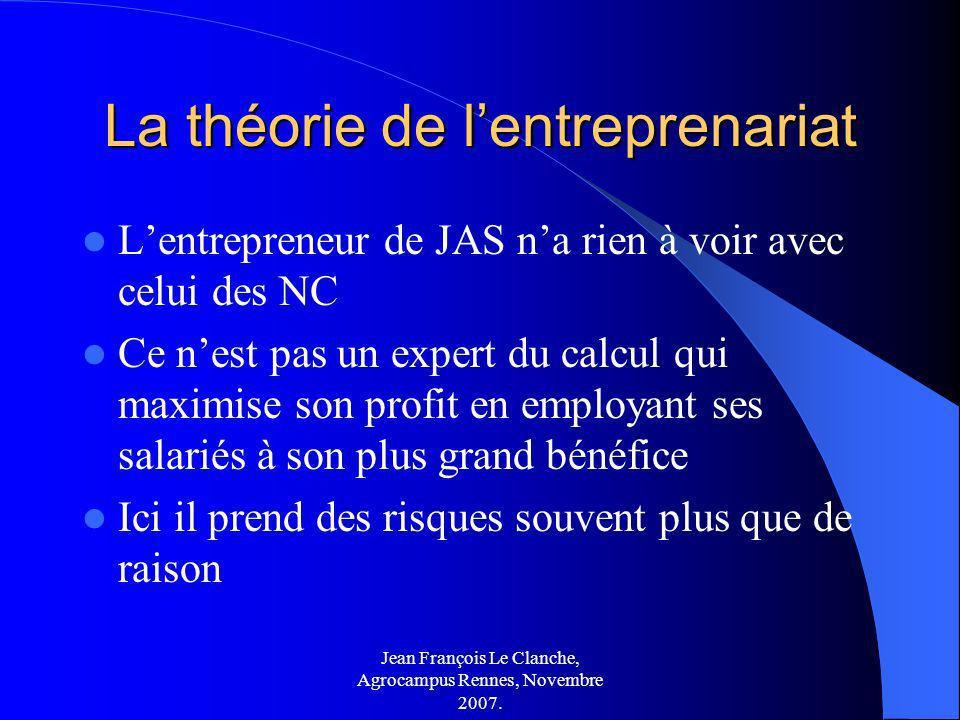 Jean François Le Clanche, Agrocampus Rennes, Novembre 2007. La théorie de lentreprenariat Lentrepreneur de JAS na rien à voir avec celui des NC Ce nes