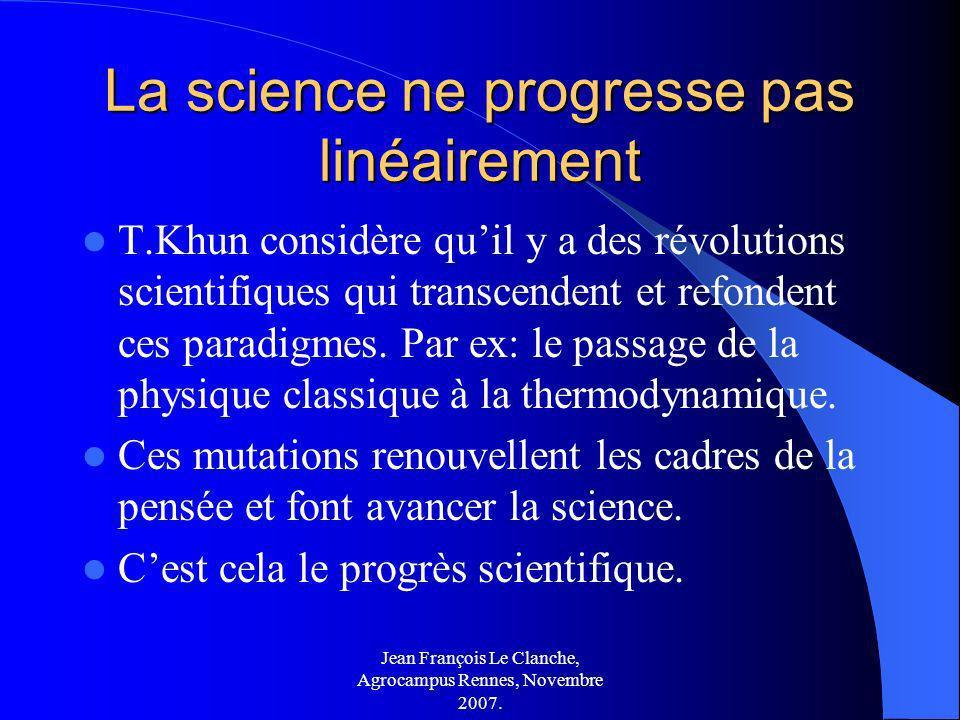 Jean François Le Clanche, Agrocampus Rennes, Novembre 2007. La science ne progresse pas linéairement T.Khun considère quil y a des révolutions scienti