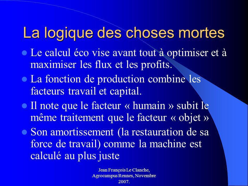 Jean François Le Clanche, Agrocampus Rennes, Novembre 2007. La logique des choses mortes Le calcul éco vise avant tout à optimiser et à maximiser les