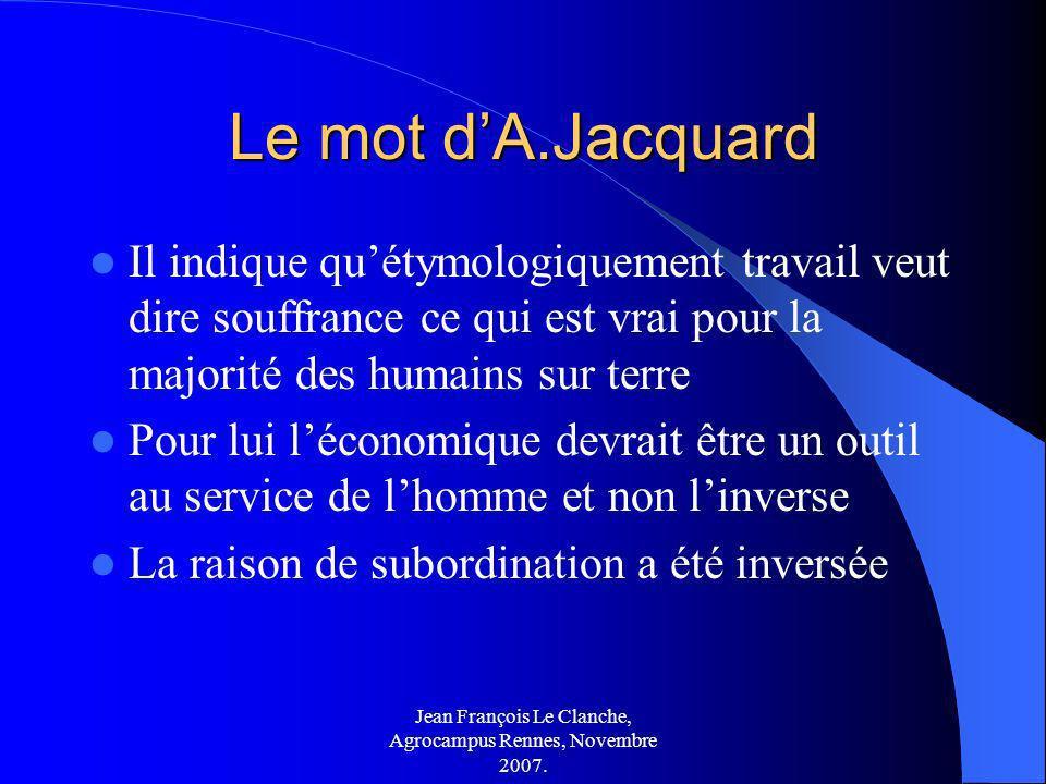 Jean François Le Clanche, Agrocampus Rennes, Novembre 2007. Le mot dA.Jacquard Il indique quétymologiquement travail veut dire souffrance ce qui est v