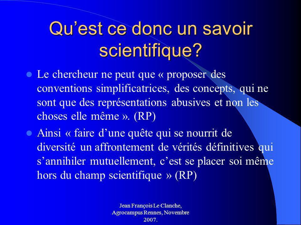 Jean François Le Clanche, Agrocampus Rennes, Novembre 2007. Quest ce donc un savoir scientifique? Le chercheur ne peut que « proposer des conventions