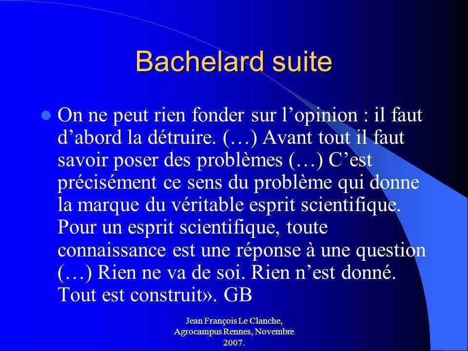 Jean François Le Clanche, Agrocampus Rennes, Novembre 2007. Bachelard suite On ne peut rien fonder sur lopinion : il faut dabord la détruire. (…) Avan