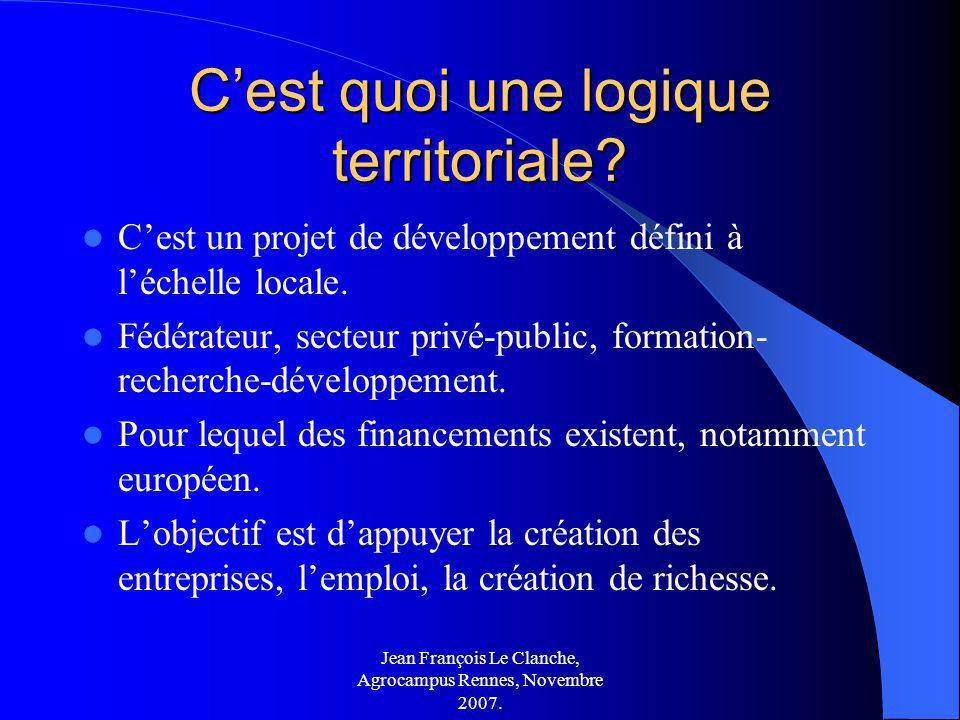 Jean François Le Clanche, Agrocampus Rennes, Novembre 2007. Cest quoi une logique territoriale? Cest un projet de développement défini à léchelle loca