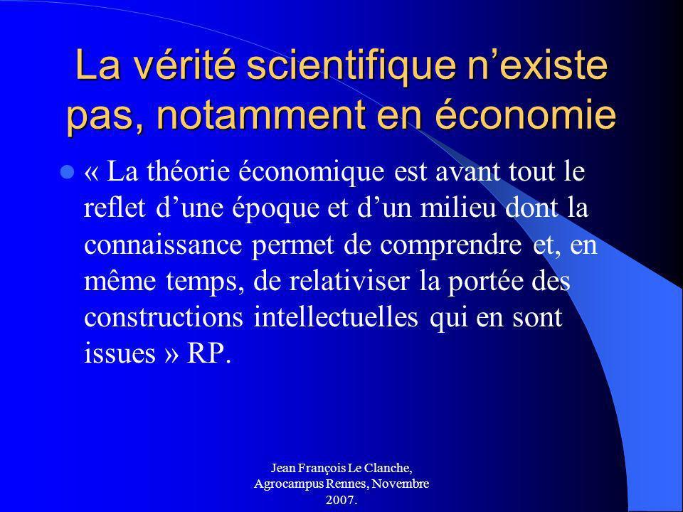 Jean François Le Clanche, Agrocampus Rennes, Novembre 2007. La vérité scientifique nexiste pas, notamment en économie « La théorie économique est avan