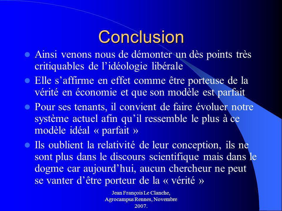 Jean François Le Clanche, Agrocampus Rennes, Novembre 2007. Conclusion Ainsi venons nous de démonter un dès points très critiquables de lidéologie lib