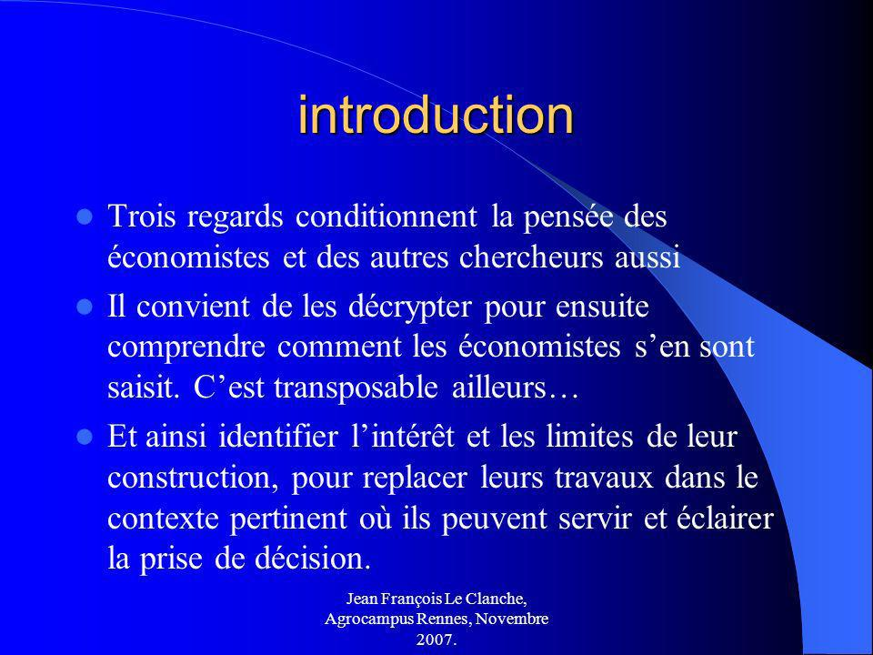 Jean François Le Clanche, Agrocampus Rennes, Novembre 2007. introduction Trois regards conditionnent la pensée des économistes et des autres chercheur