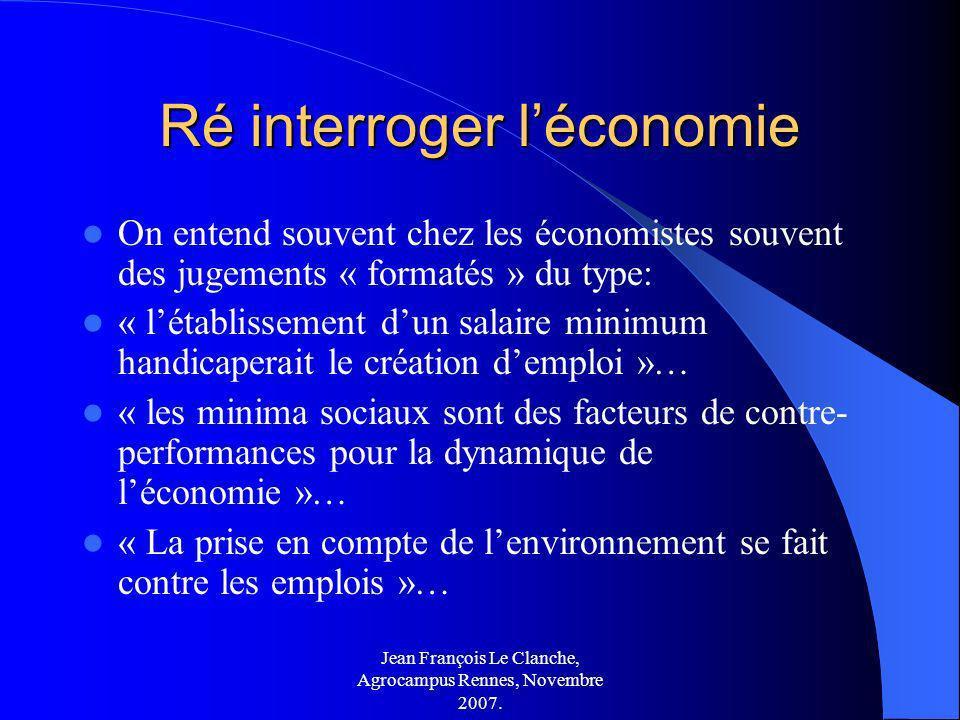 Jean François Le Clanche, Agrocampus Rennes, Novembre 2007. Ré interroger léconomie On entend souvent chez les économistes souvent des jugements « for