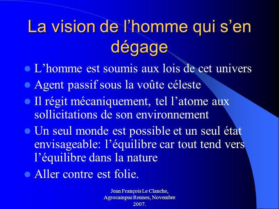 Jean François Le Clanche, Agrocampus Rennes, Novembre 2007. La vision de lhomme qui sen dégage Lhomme est soumis aux lois de cet univers Agent passif