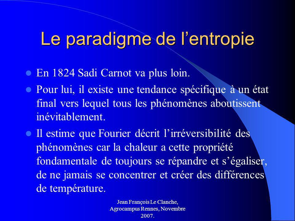 Jean François Le Clanche, Agrocampus Rennes, Novembre 2007. Le paradigme de lentropie En 1824 Sadi Carnot va plus loin. Pour lui, il existe une tendan