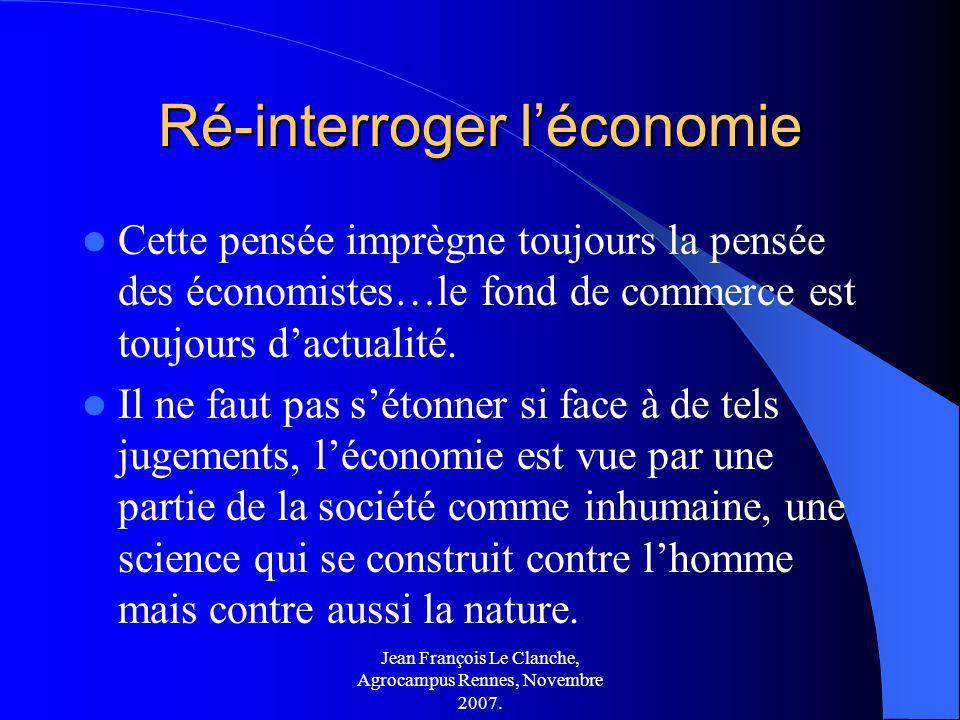 Jean François Le Clanche, Agrocampus Rennes, Novembre 2007. Ré-interroger léconomie Cette pensée imprègne toujours la pensée des économistes…le fond d