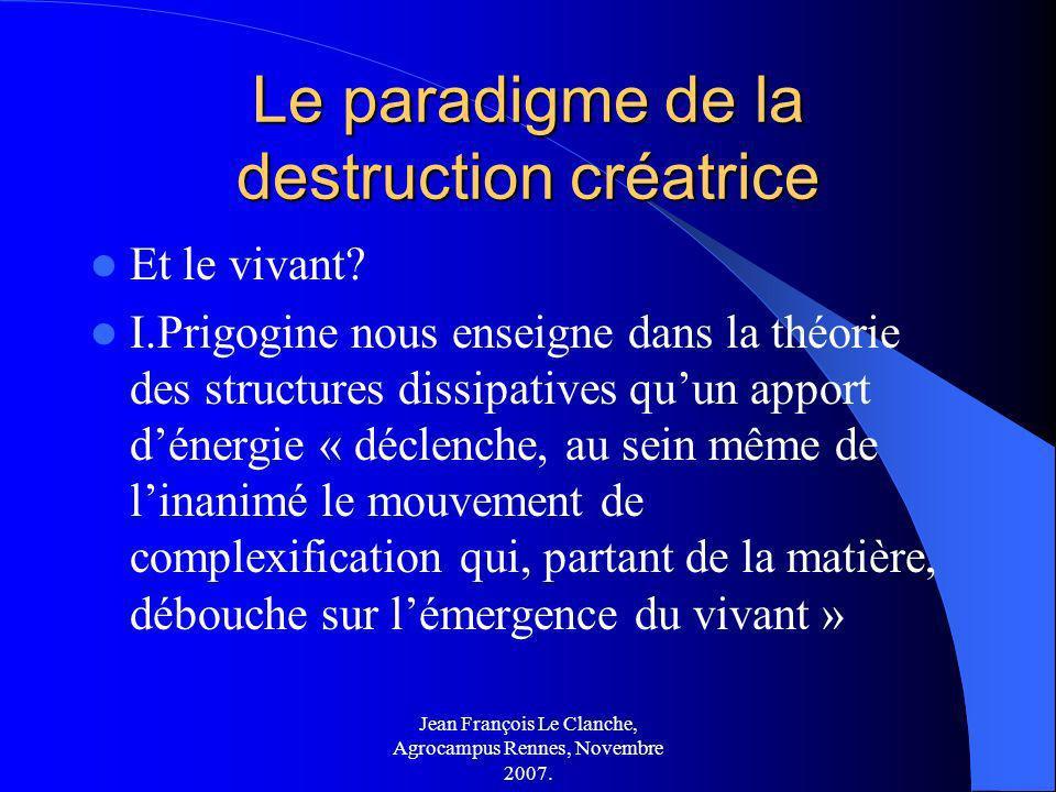Jean François Le Clanche, Agrocampus Rennes, Novembre 2007. Le paradigme de la destruction créatrice Et le vivant? I.Prigogine nous enseigne dans la t