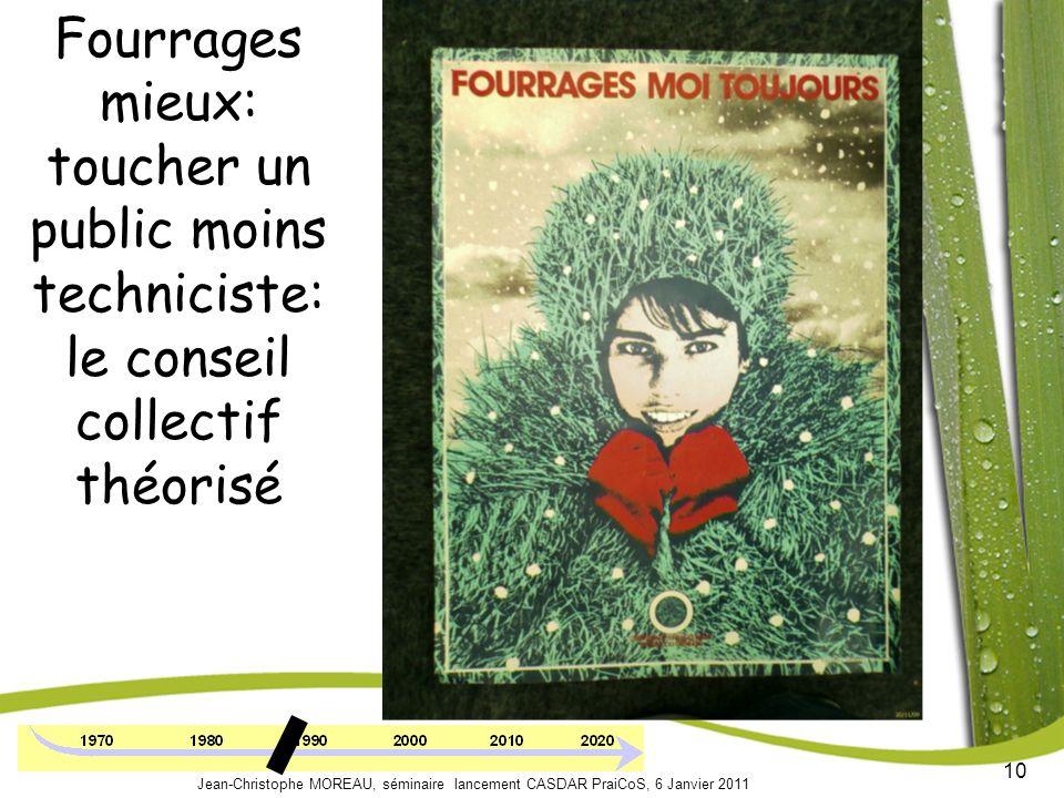 10 Jean-Christophe MOREAU, séminaire lancement CASDAR PraiCoS, 6 Janvier 2011 Fourrages mieux: toucher un public moins techniciste: le conseil collectif théorisé
