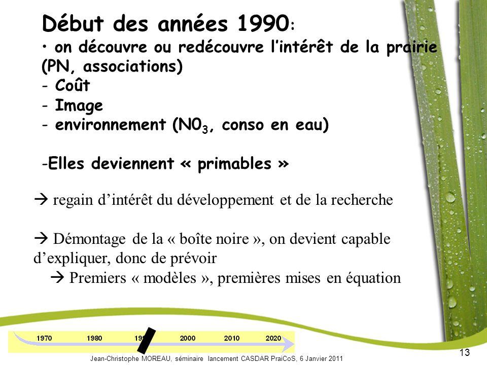 13 Jean-Christophe MOREAU, séminaire lancement CASDAR PraiCoS, 6 Janvier 2011 Début des années 1990 : on découvre ou redécouvre lintérêt de la prairie (PN, associations) - Coût - Image - environnement (N0 3, conso en eau) -Elles deviennent « primables » regain dintérêt du développement et de la recherche Démontage de la « boîte noire », on devient capable dexpliquer, donc de prévoir Premiers « modèles », premières mises en équation