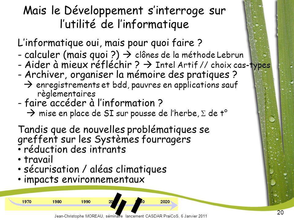 20 Jean-Christophe MOREAU, séminaire lancement CASDAR PraiCoS, 6 Janvier 2011 Mais le Développement sinterroge sur lutilité de linformatique Linformatique oui, mais pour quoi faire .