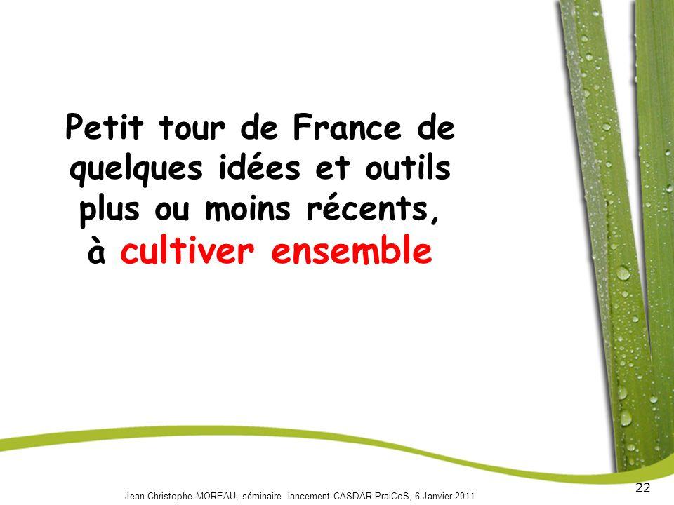22 Jean-Christophe MOREAU, séminaire lancement CASDAR PraiCoS, 6 Janvier 2011 Petit tour de France de quelques idées et outils plus ou moins récents, à cultiver ensemble