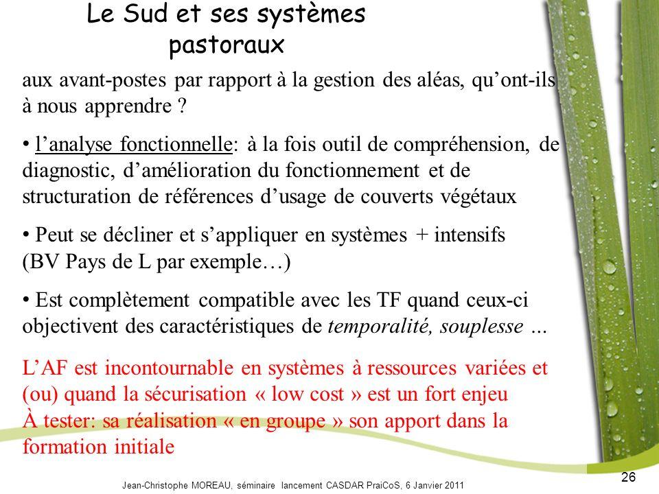 26 Jean-Christophe MOREAU, séminaire lancement CASDAR PraiCoS, 6 Janvier 2011 Le Sud et ses systèmes pastoraux aux avant-postes par rapport à la gestion des aléas, quont-ils à nous apprendre .