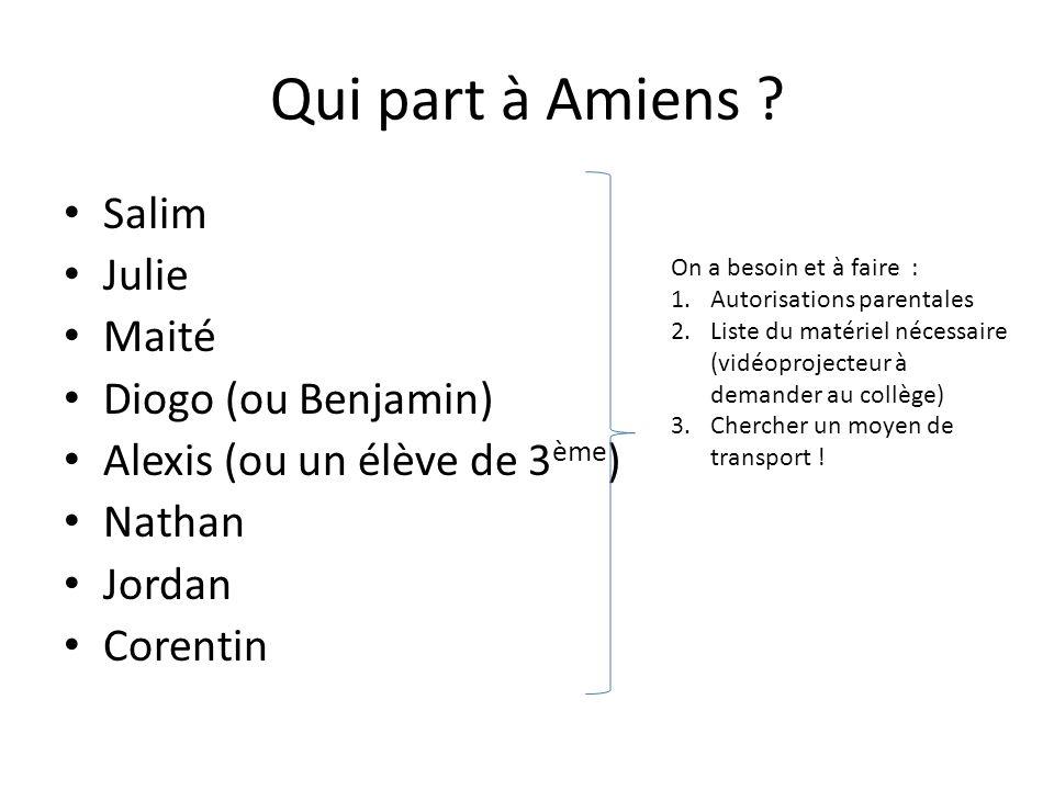 Qui part à Amiens ? Salim Julie Maité Diogo (ou Benjamin) Alexis (ou un élève de 3 ème ) Nathan Jordan Corentin On a besoin et à faire : 1.Autorisatio