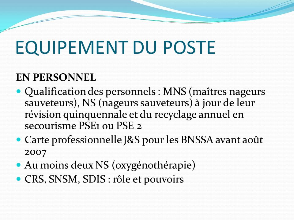 EQUIPEMENT DU POSTE EN PERSONNEL Qualification des personnels : MNS (maîtres nageurs sauveteurs), NS (nageurs sauveteurs) à jour de leur révision quin