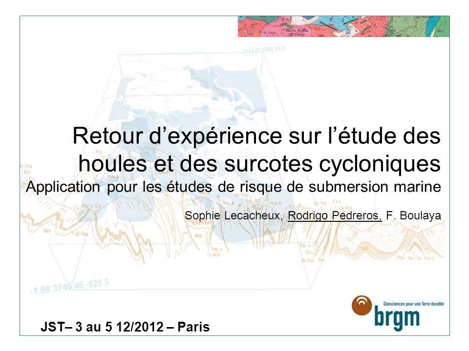 Retour dexpérience sur létude des houles et des surcotes cycloniques Application pour les études de risque de submersion marine Sophie Lecacheux, Rodrigo Pedreros, F.
