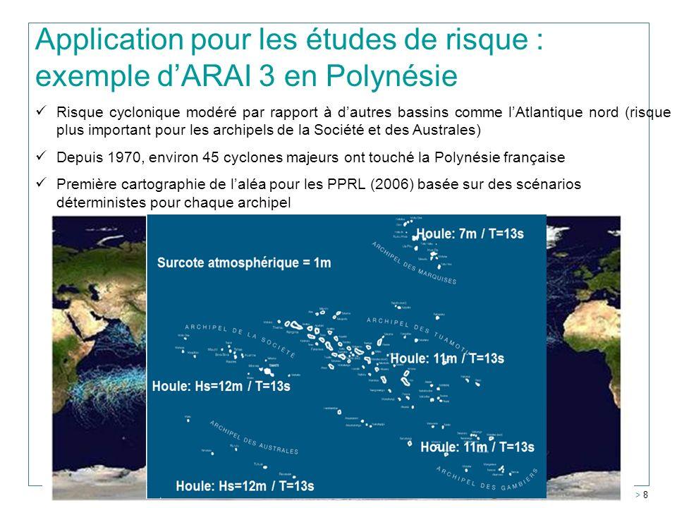 Tahiti Risque décroissant Application pour les études de risque : exemple dARAI 3 en Polynésie > 8 Risque cyclonique modéré par rapport à dautres bassins comme lAtlantique nord (risque plus important pour les archipels de la Société et des Australes) Depuis 1970, environ 45 cyclones majeurs ont touché la Polynésie française Première cartographie de laléa pour les PPRL (2006) basée sur des scénarios déterministes pour chaque archipel