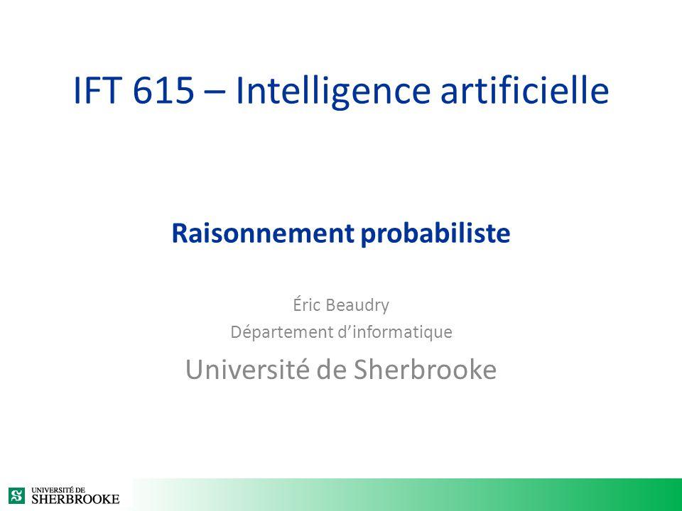 IFT 615 – Intelligence artificielle Raisonnement probabiliste Éric Beaudry Département dinformatique Université de Sherbrooke