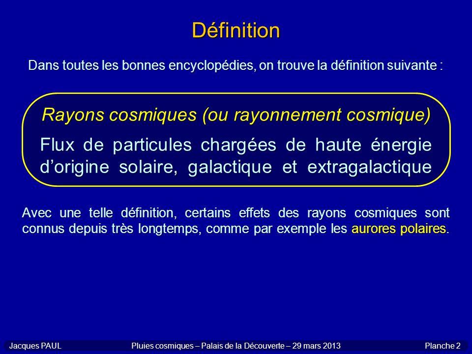 Définition Dans toutes les bonnes encyclopédies, on trouve la définition suivante : Rayons cosmiques (ou rayonnement cosmique) Flux de particules char