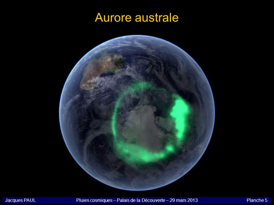 Planche 6Jacques PAULPluies cosmiques – Palais de la Découverte – 29 mars 2013 Aurore sur dautres planètes Aurore australe enregistrée sur Saturne par la sonde Cassini