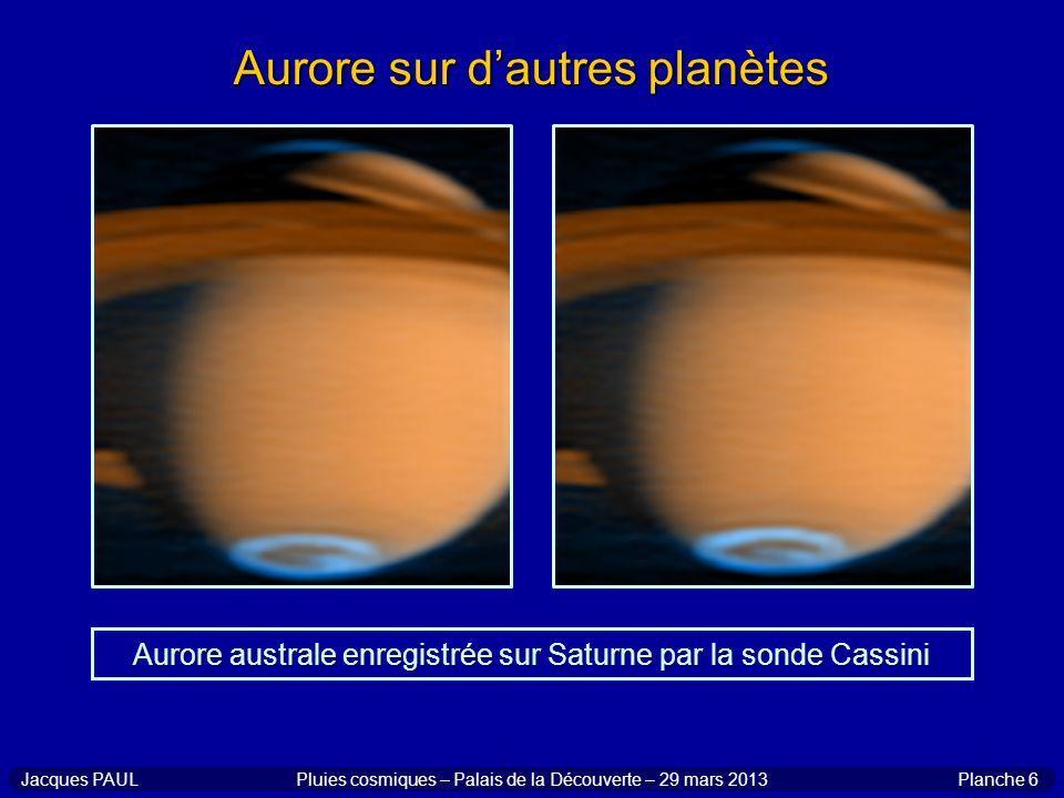 Planche 6Jacques PAULPluies cosmiques – Palais de la Découverte – 29 mars 2013 Aurore sur dautres planètes Aurore australe enregistrée sur Saturne par
