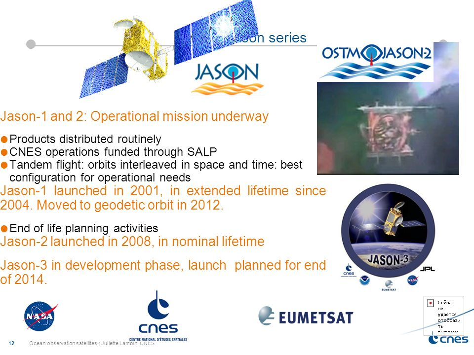 Ocean observation satellites-; Juliette Lambin, CNES 12 Jason series Jason-1 and 2: Operational mission underway Products distributed routinely CNES operations funded through SALP Tandem flight: orbits interleaved in space and time: best configuration for operational needs Jason-1 launched in 2001, in extended lifetime since 2004.