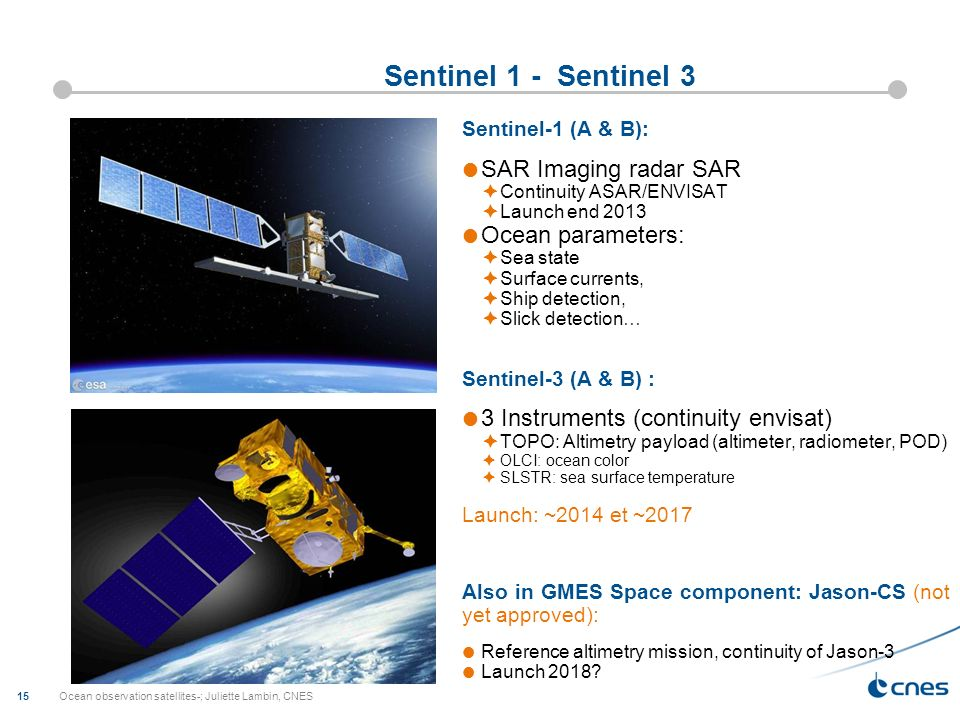 Ocean observation satellites-; Juliette Lambin, CNES 15 Sentinel 1 - Sentinel 3 Sentinel-1 (A & B): SAR Imaging radar SAR Continuity ASAR/ENVISAT Laun