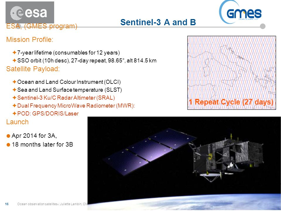 Ocean observation satellites-; Juliette Lambin, CNES 16 Sentinel-3 A and B ESA, (GMES program) Mission Profile: 7-year lifetime (consumables for 12 years) SSO orbit (10h desc), 27-day repeat, 98.65°, alt 814.5 km Satellite Payload: Ocean and Land Colour Instrument (OLCI) Sea and Land Surface temperature (SLST) Sentinel-3 Ku/C Radar Altimeter (SRAL) Dual Frequency MicroWave Radiometer (MWR): POD: GPS/DORIS/Laser Launch Apr 2014 for 3A, 18 months later for 3B We care for a safer world