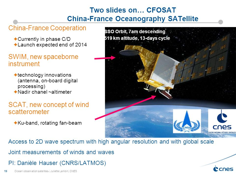 Ocean observation satellites-; Juliette Lambin, CNES 19 Two slides on… CFOSAT China-France Oceanography SATellite China-France Cooperation Currently in phase C/D Launch expected end of 2014 SWIM, new spaceborne instrument technology innovations (antenna, on-board digital processing) Nadir chanel ~altimeter SCAT, new concept of wind scatterometer Ku-band, rotating fan-beam Access to 2D wave spectrum with high angular resolution and with global scale Joint measurements of winds and waves PI: Danièle Hauser (CNRS/LATMOS) SSO Orbit, 7am descending 519 km altitude, 13-days cycle